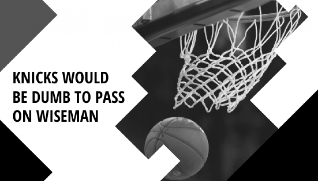 Knicks Would Be Dumb To Pass on Wiseman FEATURED IMAGE